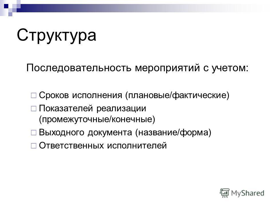 Структура Последовательность мероприятий с учетом: Сроков исполнения (плановые/фактические) Показателей реализации (промежуточные/конечные) Выходного документа (название/форма) Ответственных исполнителей