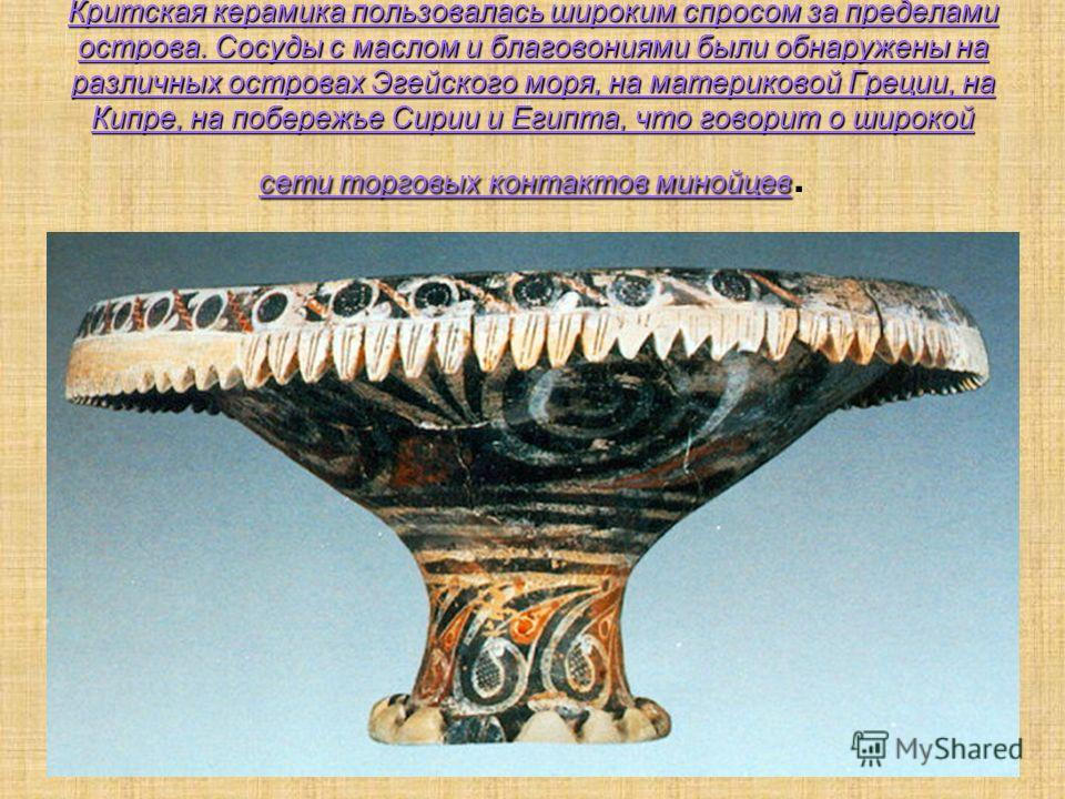 Критская керамика пользовалась широким спросом за пределами острова. Сосуды с маслом и благовониями были обнаружены на различных островах Эгейского моря, на материковой Греции, на Кипре, на побережье Сирии и Египта, что говорит о широкой сети торговы