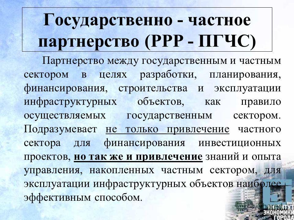 Государственно - частное партнерство (PPP - ПГЧС) Партнерство между государственным и частным сектором в целях разработки, планирования, финансирования, строительства и эксплуатации инфраструктурных объектов, как правило осуществляемых государственны