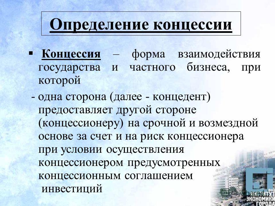 Определение концессии Концессия – форма взаимодействия государства и частного бизнеса, при которой - одна сторона (далее - концедент) предоставляет другой стороне (концессионеру) на срочной и возмездной основе за счет и на риск концессионера при усло
