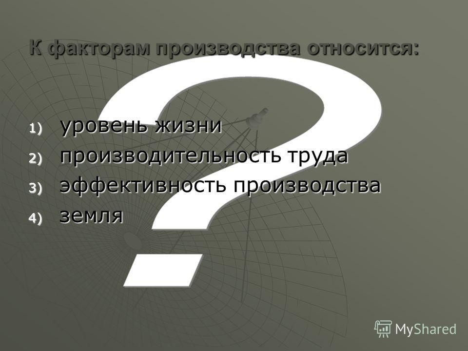 К факторам производства относится: 1) уровень жизни 2) производительность труда 3) эффективность производства 4) земля