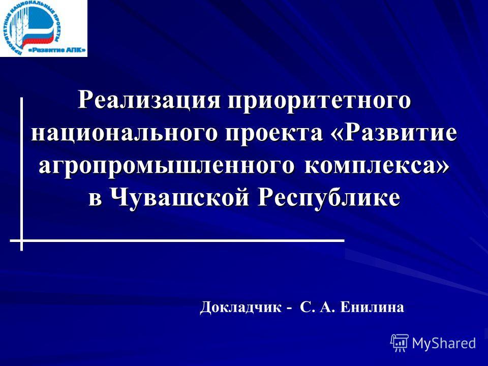 Реализация приоритетного национального проекта «Развитие агропромышленного комплекса» в Чувашской Республике Докладчик - С. А. Енилина