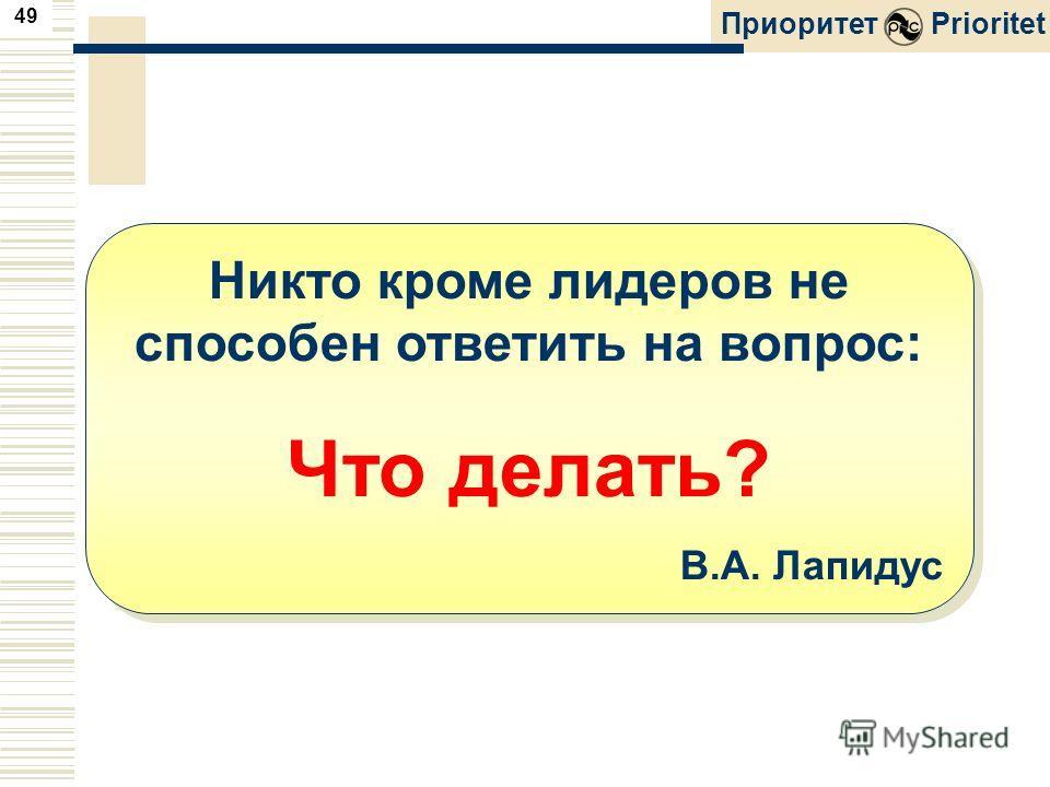 49 ПриоритетPrioritet Никто кроме лидеров не способен ответить на вопрос: Что делать? В.А. Лапидус Никто кроме лидеров не способен ответить на вопрос: Что делать? В.А. Лапидус