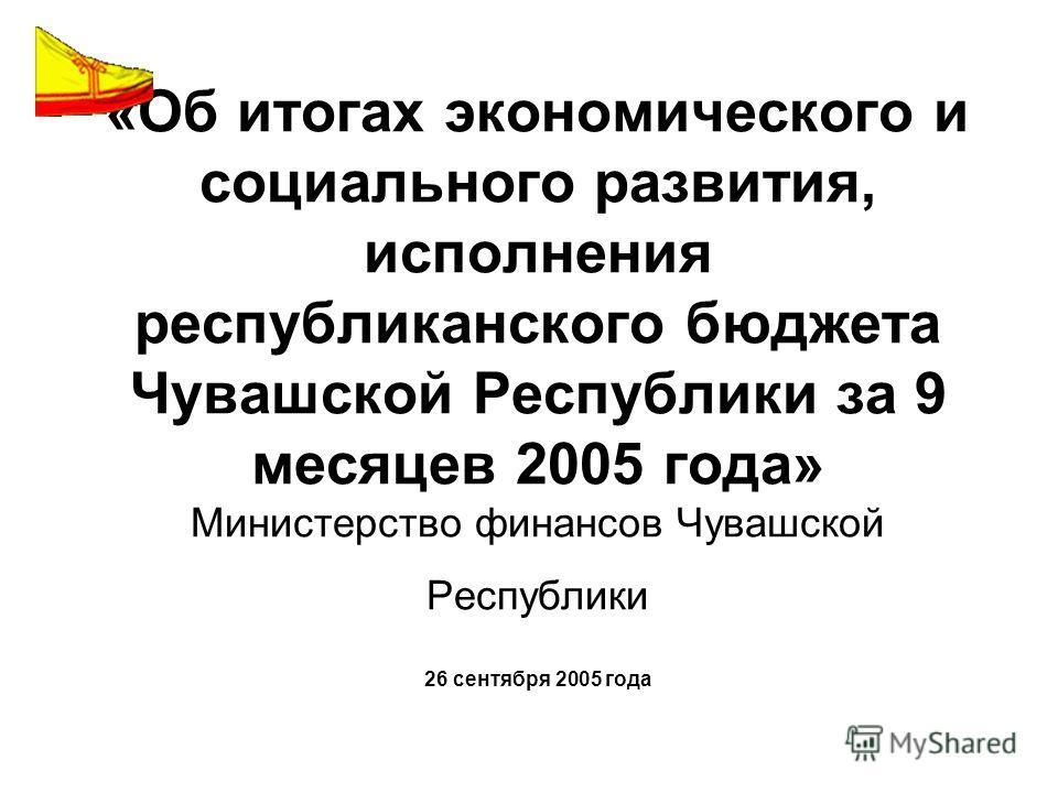 «Об итогах экономического и социального развития, исполнения республиканского бюджета Чувашской Республики за 9 месяцев 2005 года» Министерство финансов Чувашской Республики 26 сентября 2005 года