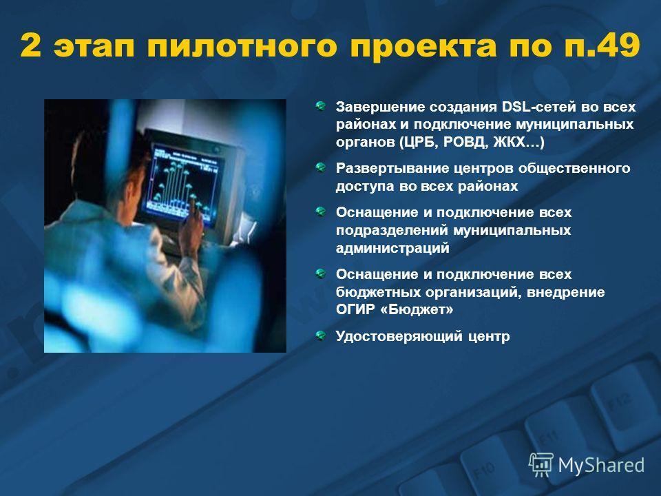 2 этап пилотного проекта по п.49 Завершение создания DSL-сетей во всех районах и подключение муниципальных органов (ЦРБ, РОВД, ЖКХ…) Развертывание центров общественного доступа во всех районах Оснащение и подключение всех подразделений муниципальных