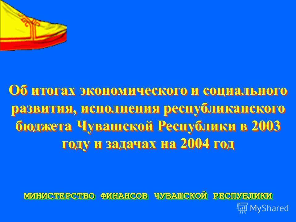 Об итогах экономического и социального развития, исполнения республиканского бюджета Чувашской Республики в 2003 году и задачах на 2004 год МИНИСТЕРСТВО ФИНАНСОВ ЧУВАШСКОЙ РЕСПУБЛИКИ