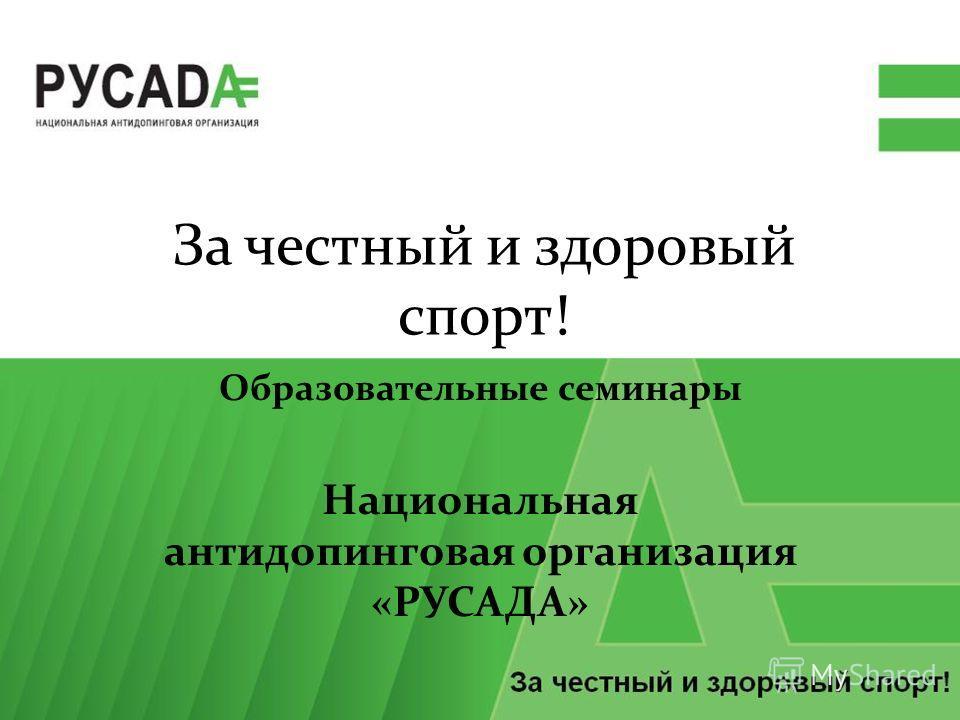 За честный и здоровый спорт! Образовательные семинары Национальная антидопинговая организация «РУСАДА»
