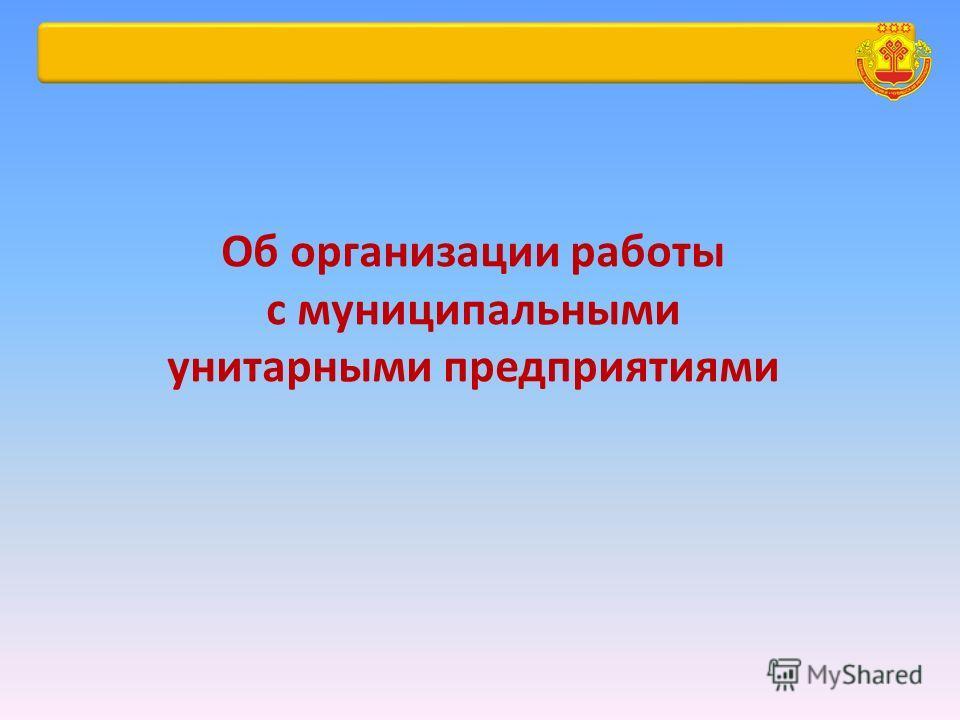 Об организации работы с муниципальными унитарными предприятиями