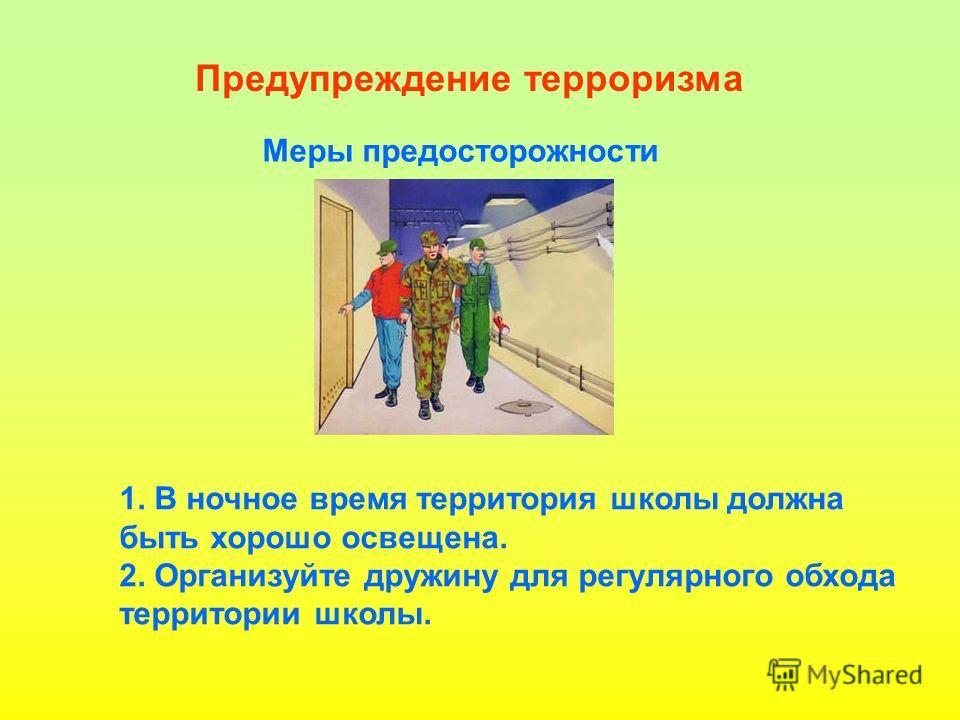 Предупреждение терроризма Меры предосторожности 1. В ночное время территория школы должна быть хорошо освещена. 2. Организуйте дружину для регулярного обхода территории школы.