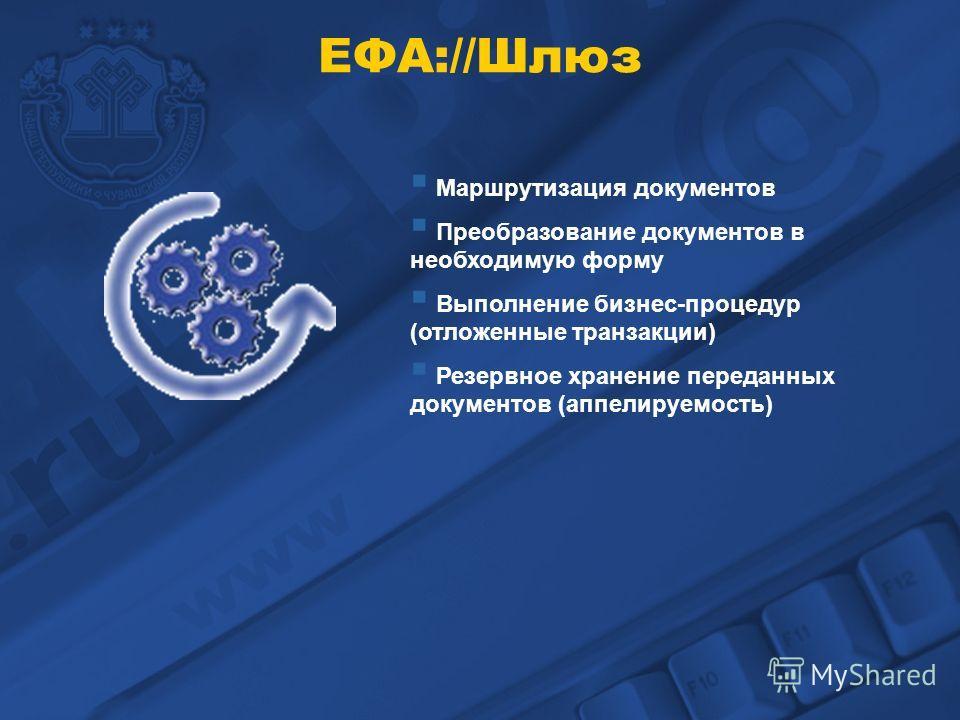 ЕФА://Шлюз Маршрутизация документов Преобразование документов в необходимую форму Выполнение бизнес-процедур (отложенные транзакции) Резервное хранение переданных документов (аппелируемость)
