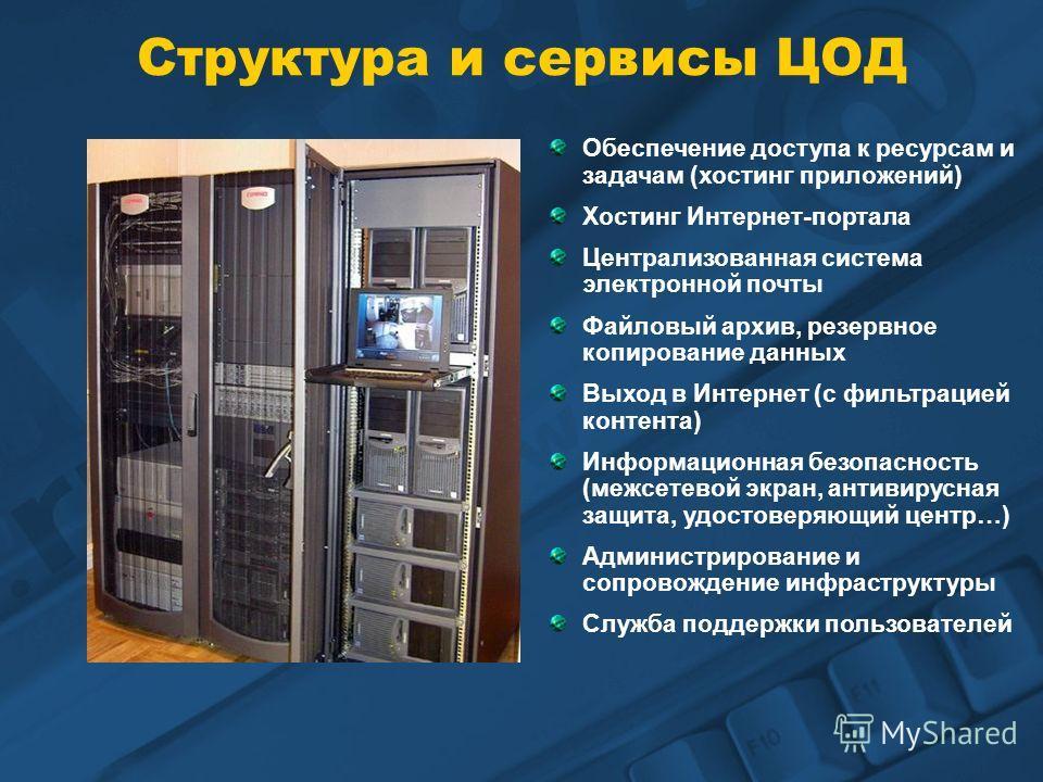 Структура и сервисы ЦОД Обеспечение доступа к ресурсам и задачам (хостинг приложений) Хостинг Интернет-портала Централизованная система электронной почты Файловый архив, резервное копирование данных Выход в Интернет (с фильтрацией контента) Информаци