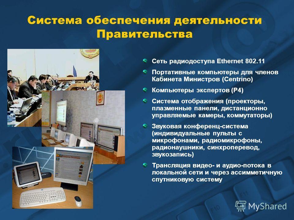 Система обеспечения деятельности Правительства Сеть радиодоступа Ethernet 802.11 Портативные компьютеры для членов Кабинета Министров (Centrino) Компьютеры экспертов (P4) Система отображения (проекторы, плазменные панели, дистанционно управляемые кам
