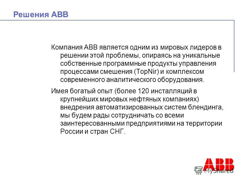 Решения ABB Компания АВВ является одним из мировых лидеров в решении этой проблемы, опираясь на уникальные собственные программные продукты управления процессами смешения (TopNir) и комплексом современного аналитического оборудования. Имея богатый оп