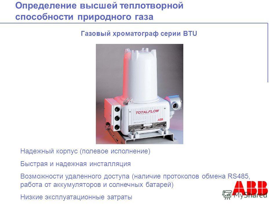 Определение высшей теплотворной способности природного газа Газовый хроматограф серии BTU Надежный корпус (полевое исполнение) Быстрая и надежная инсталляция Возможности удаленного доступа (наличие протоколов обмена RS485, работа от аккумуляторов и с