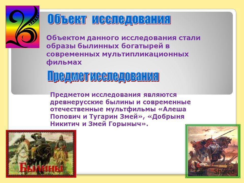 Предметом исследования являются древнерусские былины и современные отечественные мультфильмы «Алеша Попович и Тугарин Змей», «Добрыня Никитич и Змей Горыныч». Объектом данного исследования стали образы былинных богатырей в современных мультипликацион