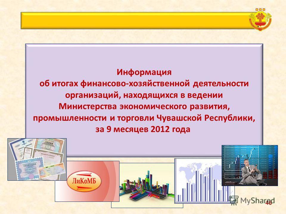 Информация об итогах финансово-хозяйственной деятельности организаций, находящихся в ведении Министерства экономического развития, промышленности и торговли Чувашской Республики, за 9 месяцев 2012 года 46