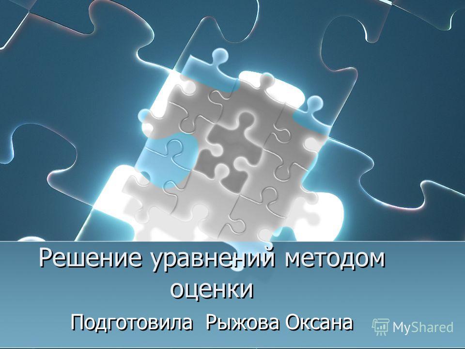 Решение уравнений методом оценки Подготовила Рыжова Оксана