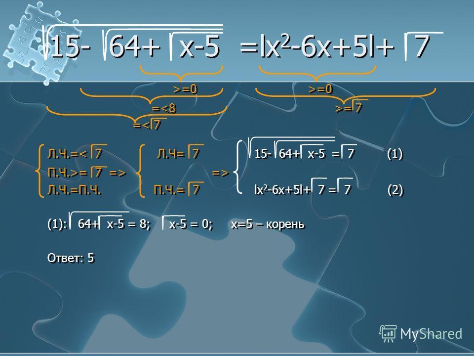 15- 64+ x-5 =lx 2 -6x+5l+ 7 >=0 >=0 = = 7 =< 7 Л.Ч.=< 7 Л.Ч= 7 15- 64+ x-5 = 7 (1) П.Ч.>= 7 => => Л.Ч.=П.Ч. П.Ч.= 7 lx 2 -6x+5l+ 7 = 7 (2) (1): 64+ x-5 = 8; x-5 = 0; x=5 – корень Ответ: 5 >=0 >=0 == 7 =< 7 Л.Ч.=< 7 Л.Ч= 7 15- 64+ x-5 = 7 (1) П.Ч.>= 7