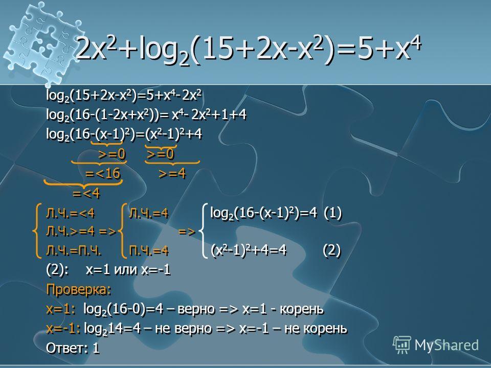 2x 2 +log 2 (15+2x-x 2 )=5+x 4 log 2 (15+2x-x 2 )=5+x 4 - 2x 2 log 2 (16-(1-2x+x 2 ))= x 4 - 2x 2 +1+4 log 2 (16-(x-1) 2 )=(x 2 -1) 2 +4 >=0 >=0 = =4 = => Л.Ч.=П.Ч. П.Ч.=4 (x 2 -1) 2 +4=4 (2) (2): x=1 или x=-1 Проверка: x=1: log 2 (16-0)=4 – верно =>