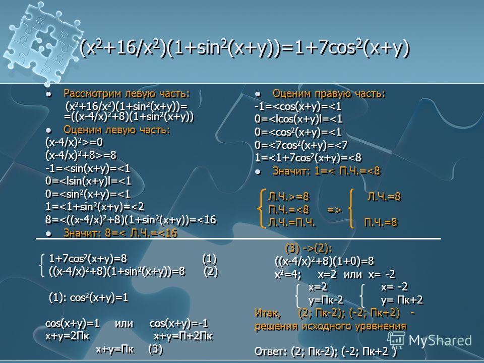 (x 2 +16/x 2 )(1+sin 2 (x+y))=1+7cos 2 (x+y) Рассмотрим левую часть: (x 2 +16/x 2 )(1+sin 2 (x+y))= =((x-4/x) 2 +8)(1+sin 2 (x+y)) Оценим левую часть: (x-4/x) 2 >=0 (x-4/x) 2 +8>=8 -1=