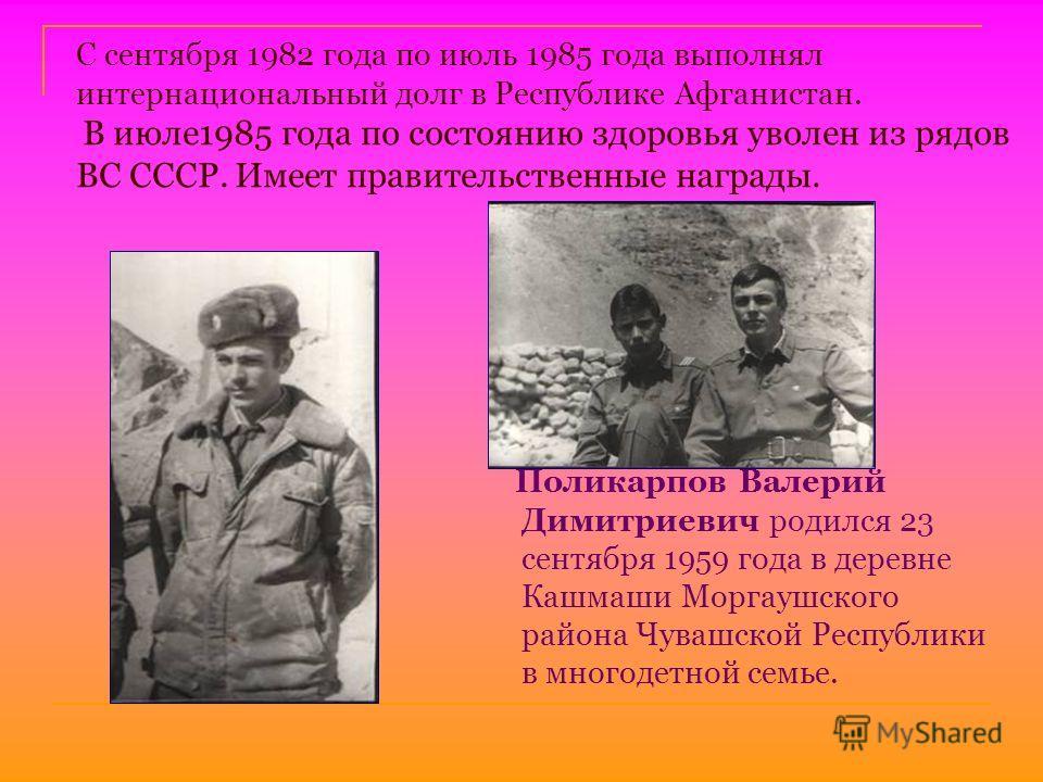 Поликарпов Валерий Димитриевич родился 23 сентября 1959 года в деревне Кашмаши Моргаушского района Чувашской Республики в многодетной семье. С сентября 1982 года по июль 1985 года выполнял интернациональный долг в Республике Афганистан. В июле1985 го