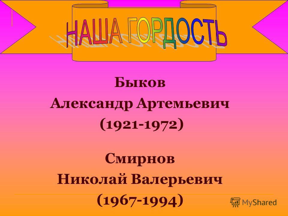 Быков Александр Артемьевич (1921-1972) Смирнов Николай Валерьевич (1967-1994)