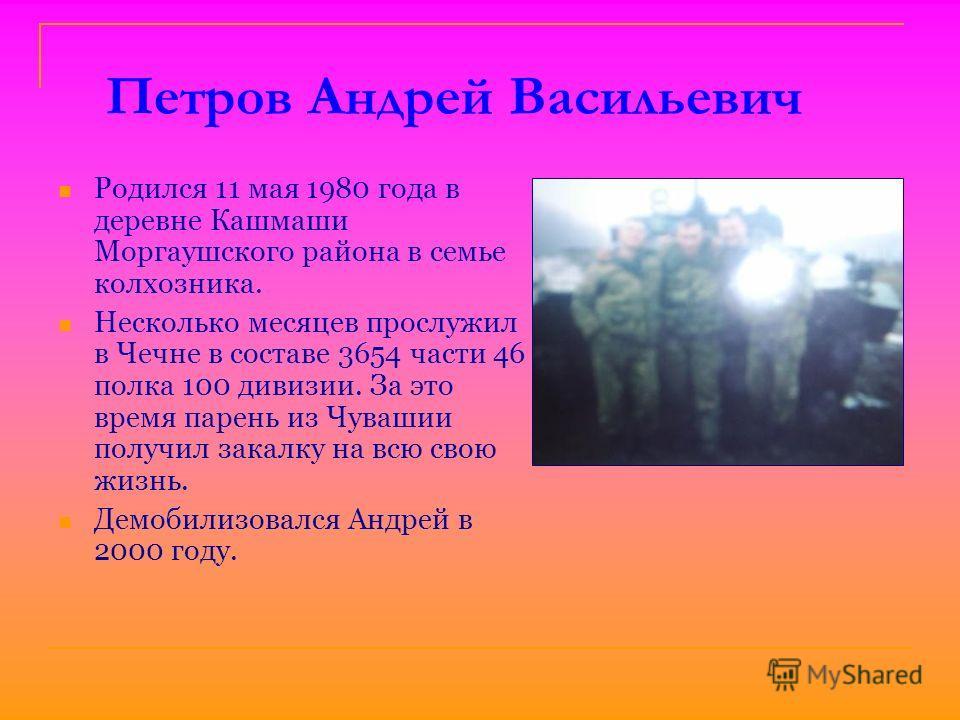 Петров Андрей Васильевич Родился 11 мая 1980 года в деревне Кашмаши Моргаушского района в семье колхозника. Несколько месяцев прослужил в Чечне в составе 3654 части 46 полка 100 дивизии. За это время парень из Чувашии получил закалку на всю свою жизн