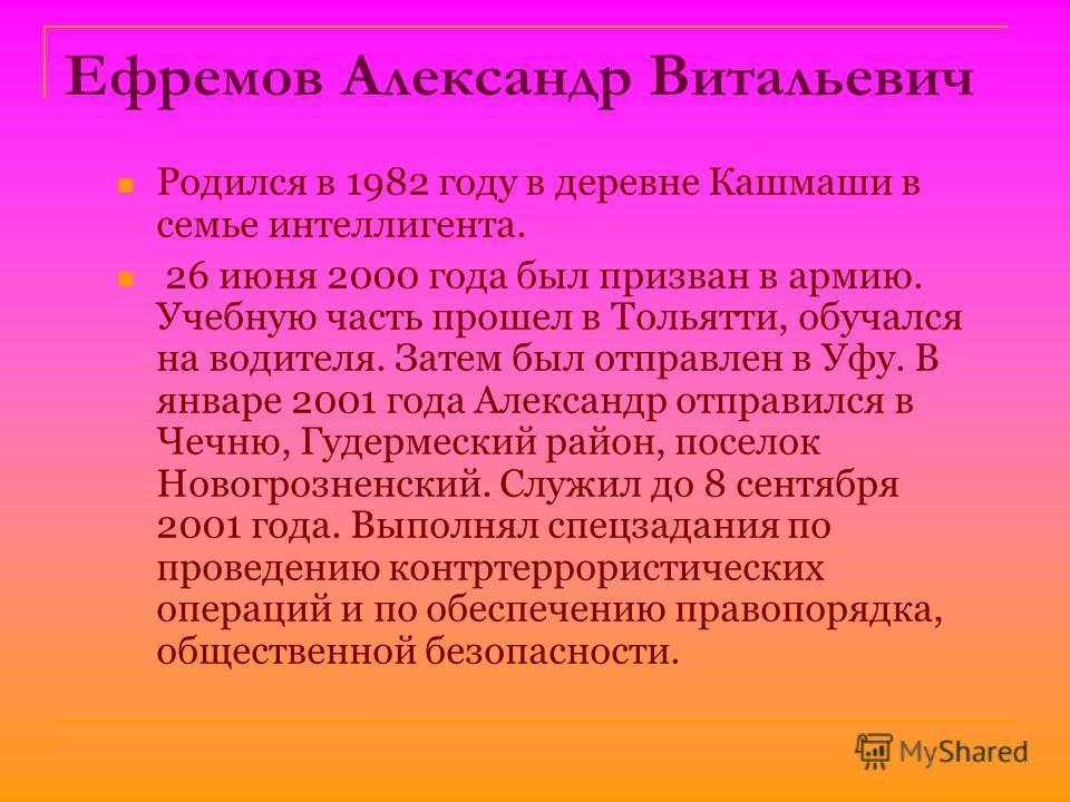 Ефремов Александр Витальевич Родился в 1982 году в деревне Кашмаши в семье интеллигента. 26 июня 2000 года был призван в армию. Учебную часть прошел в Тольятти, обучался на водителя. Затем был отправлен в Уфу. В январе 2001 года Александр отправился
