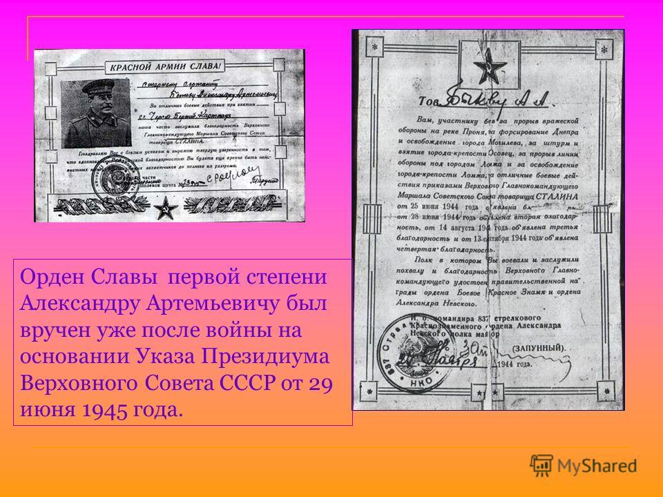 Орден Славы первой степени Александру Артемьевичу был вручен уже после войны на основании Указа Президиума Верховного Совета СССР от 29 июня 1945 года.