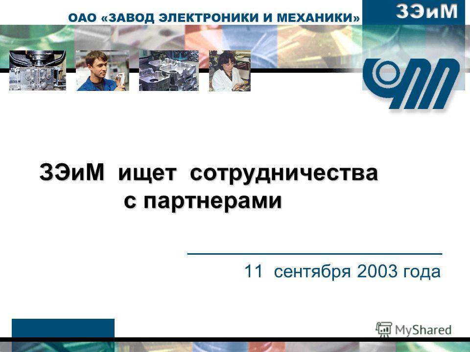 ЗЭиМ ищет сотрудничества с партнерами ЗЭиМ ищет сотрудничества с партнерами 11 сентября 2003 года