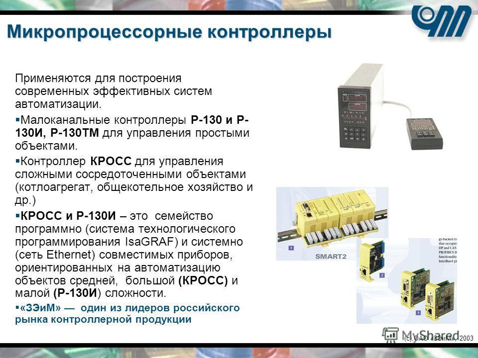 (c),ОАО «ЗЭиМ», 2003 Микропроцессорные контроллеры Применяются для построения современных эффективных систем автоматизации. Малоканальные контроллеры Р-130 и Р- 130И, Р-130ТМ для управления простыми объектами. Контроллер КРОСС для управления сложными