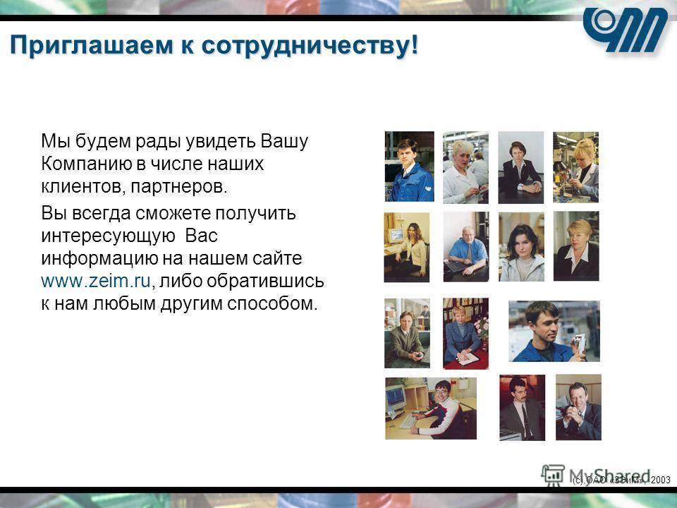 (c),ОАО «ЗЭиМ», 2003 Приглашаем к сотрудничеству! Мы будем рады увидеть Вашу Компанию в числе наших клиентов, партнеров. Вы всегда сможете получить интересующую Вас информацию на нашем сайте www.zeim.ru, либо обратившись к нам любым другим способом.