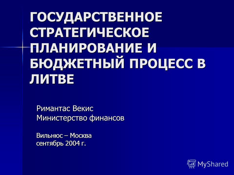 ГОСУДАРСТВЕННОЕ СТРАТЕГИЧЕСКОЕ ПЛАНИРОВАНИЕ И БЮДЖЕТНЫЙ ПРОЦЕСС В ЛИТВЕ Римантас Векис Министерство финансов Вильнюс – Москва сентябрь 2004 г.
