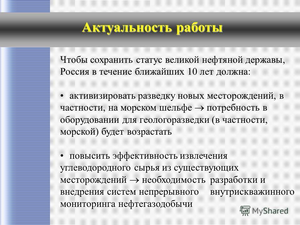 Актуальность работы Чтобы сохранить статус великой нефтяной державы, Россия в течение ближайших 10 лет должна: активизировать разведку новых месторождений, в частности, на морском шельфе потребность в оборудовании для геологоразведки (в частности, мо