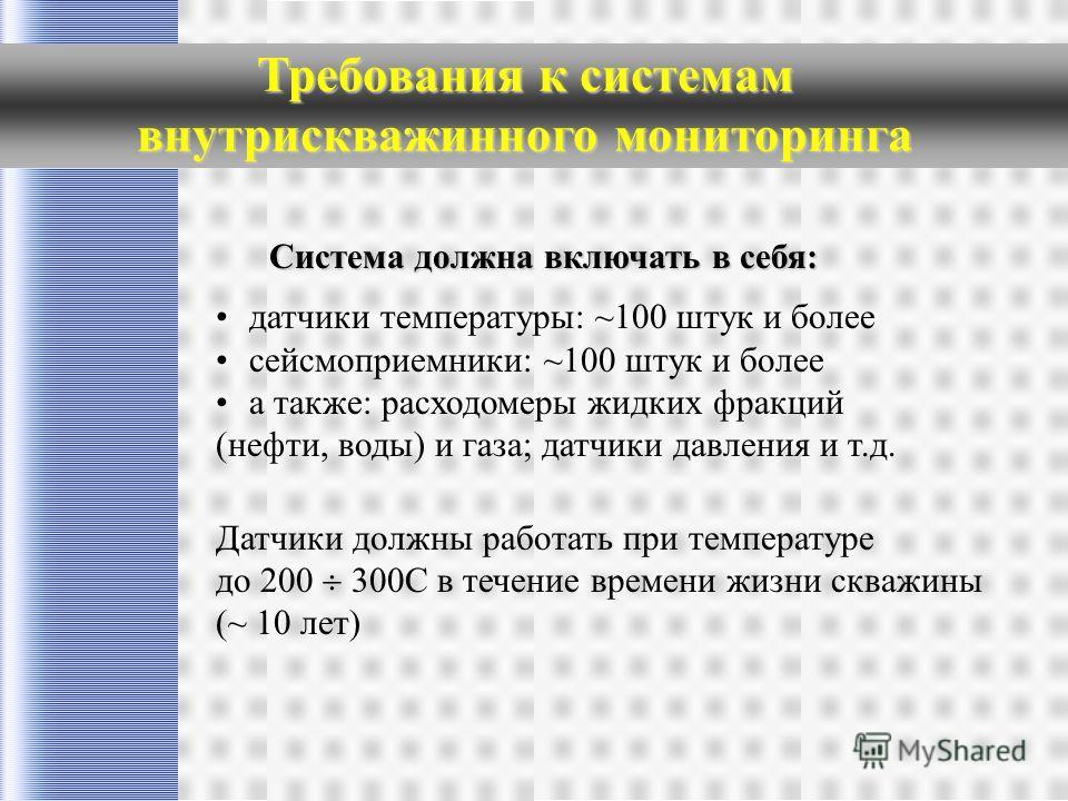 Требования к системам внутрискважинного мониторинга Система должна включать в себя: датчики температуры: ~100 штук и более сейсмоприемники: ~100 штук и более а также: расходомеры жидких фракций (нефти, воды) и газа; датчики давления и т.д. Датчики до
