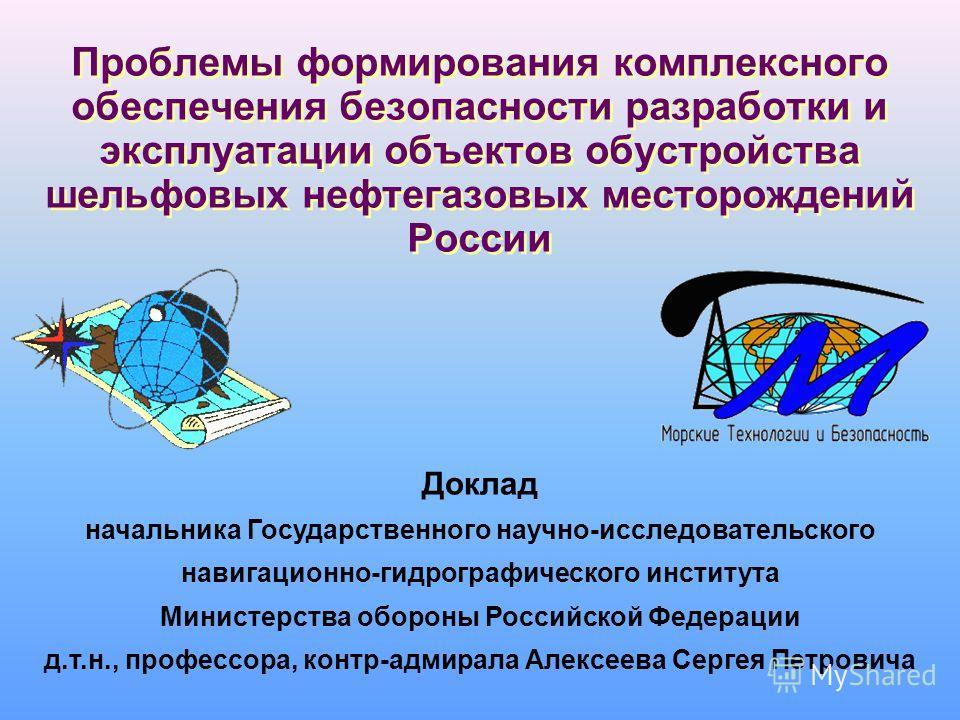Проблемы формирования комплексного обеспечения безопасности разработки и эксплуатации объектов обустройства шельфовых нефтегазовых месторождений России Доклад начальника Государственного научно-исследовательского навигационно-гидрографического инстит
