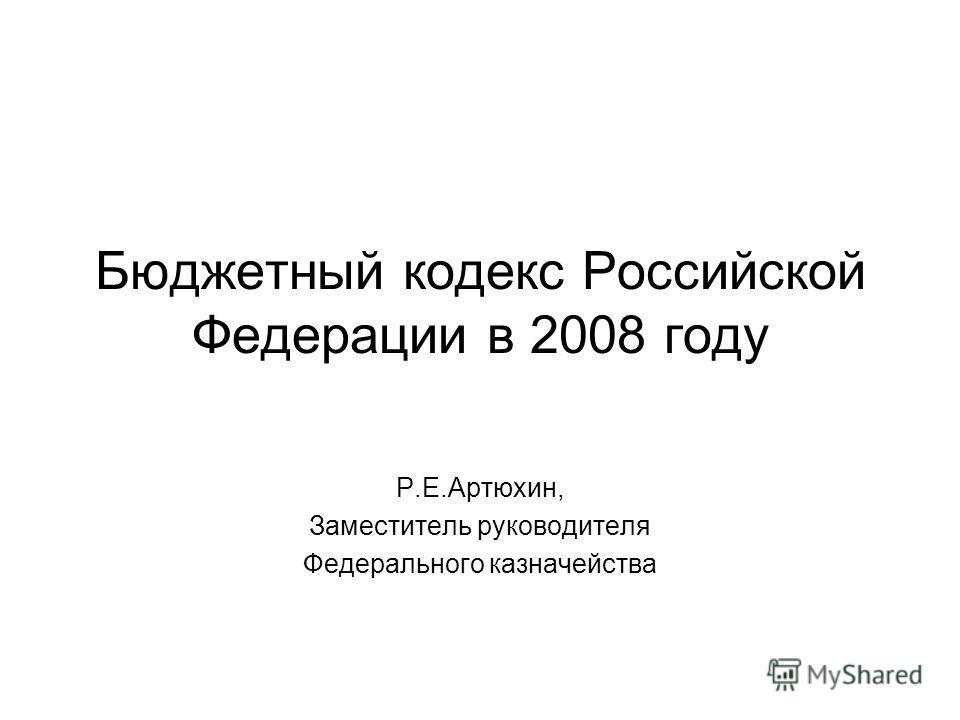 Бюджетный кодекс Российской Федерации в 2008 году Р.Е.Артюхин, Заместитель руководителя Федерального казначейства