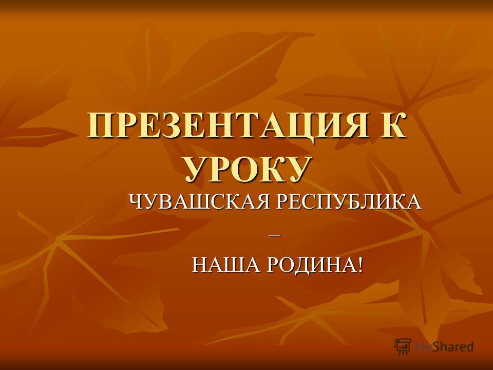 ПРЕЗЕНТАЦИЯ К УРОКУ ЧУВАШСКАЯ РЕСПУБЛИКА – НАША РОДИНА! НАША РОДИНА!