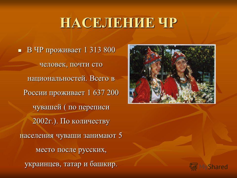 НАСЕЛЕНИЕ ЧР В ЧР проживает 1 313 800 человек, почти сто национальностей. Всего в России проживает 1 637 200 чувашей ( по переписи 2002г.). По количеству населения чуваши занимают 5 место после русских, украинцев, татар и башкир.