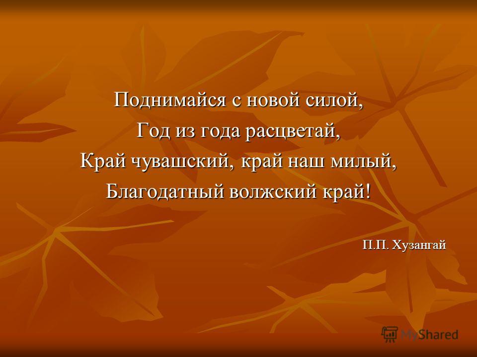 Поднимайся с новой силой, Год из года расцветай, Край чувашский, край наш милый, Благодатный волжский край! П.П. Хузангай
