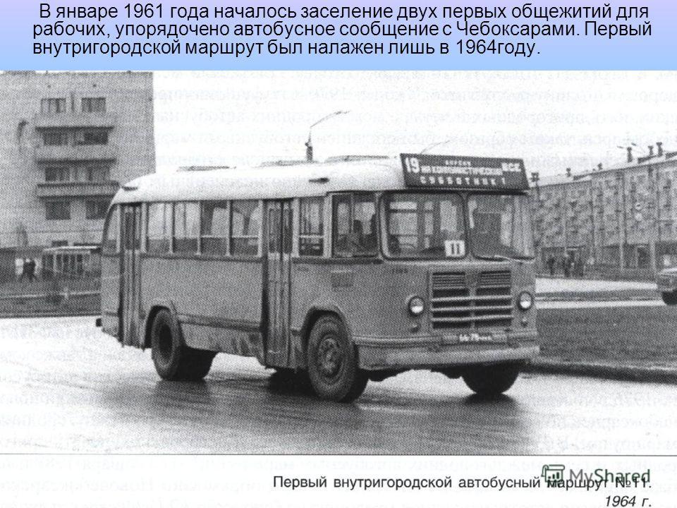 В январе 1961 года началось заселение двух первых общежитий для рабочих, упорядочено автобусное сообщение с Чебоксарами. Первый внутригородской маршрут был налажен лишь в 1964году.