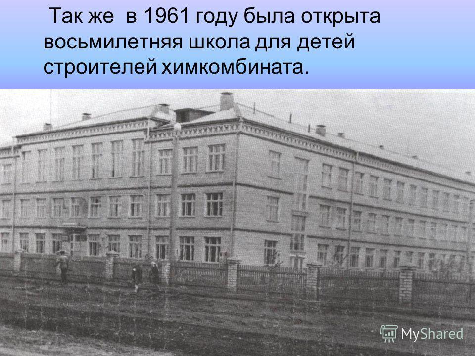 Так же в 1961 году была открыта восьмилетняя школа для детей строителей химкомбината.