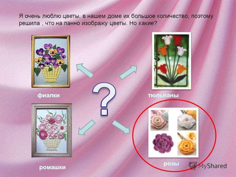 Я очень люблю цветы, в нашем доме их большое количество, поэтому решила, что на панно изображу цветы. Но какие?