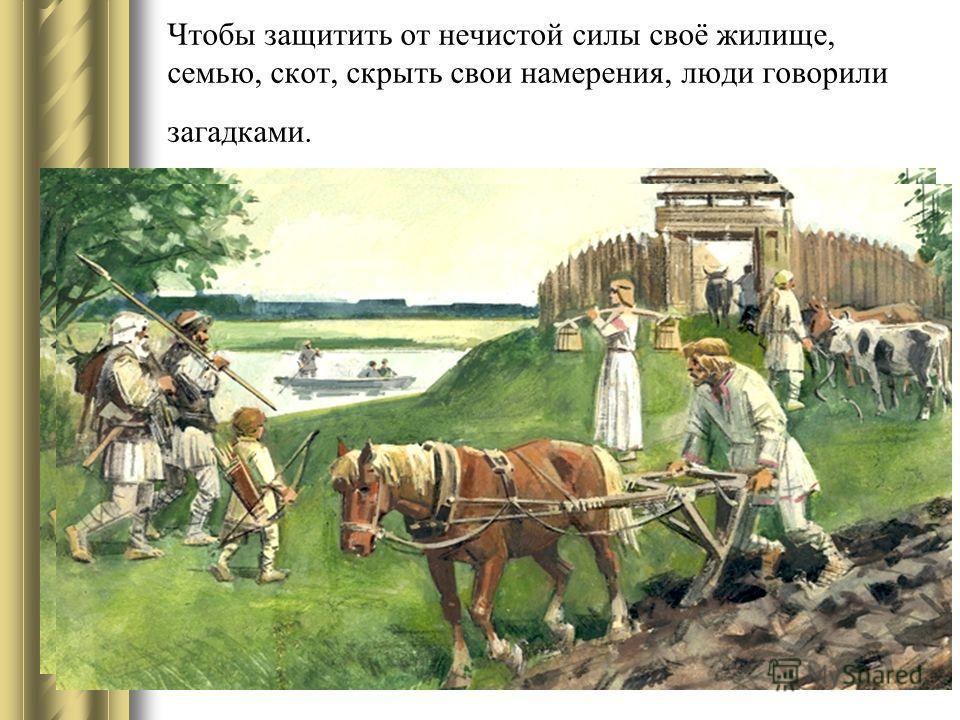Чтобы защитить от нечистой силы своё жилище, семью, скот, скрыть свои намерения, люди говорили загадками.