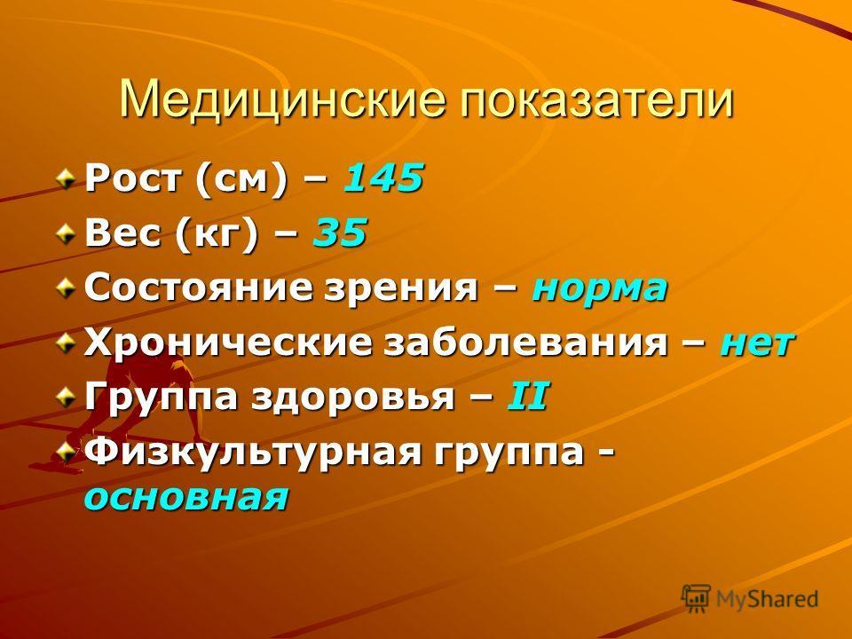 Медицинские показатели Рост (см) – 145 Вес (кг) – 35 Состояние зрения – норма Хронические заболевания – нет Группа здоровья – II Физкультурная группа - основная