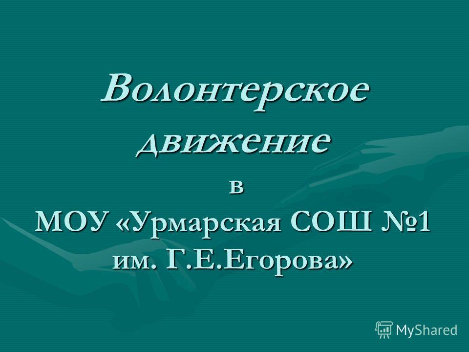 Волонтерское движение в МОУ «Урмарская СОШ 1 им. Г.Е.Егорова»