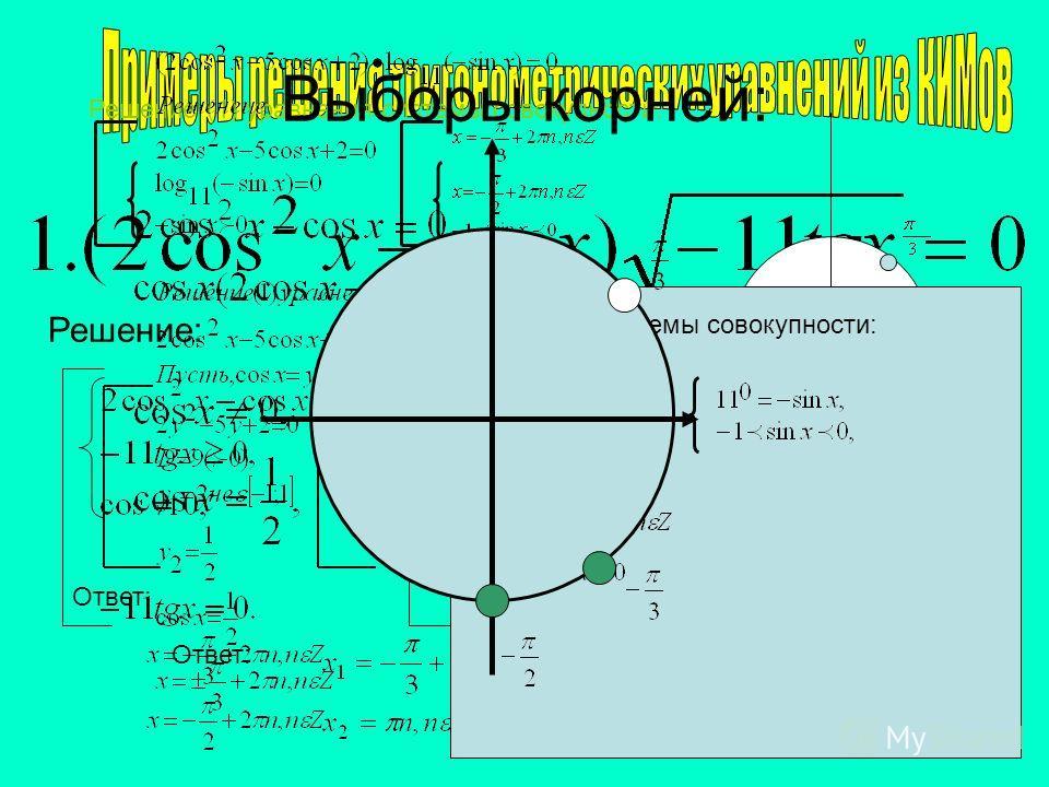 Решение: Решение (1) уравнения системы совокупности: Ответ: Решение системы совокупности: Выборы корней: Ответ: