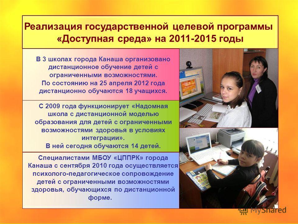 Реализация государственной целевой программы «Доступная среда» на 2011-2015 годы В 3 школах города Канаша организовано дистанционное обучение детей с ограниченными возможностями. По состоянию на 25 апреля 2012 года дистанционно обучаются 18 учащихся.