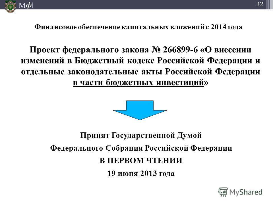 М ] ф М ] ф 32 Финансовое обеспечение капитальных вложений с 2014 года Проект федерального закона 266899-6 «О внесении изменений в Бюджетный кодекс Российской Федерации и отдельные законодательные акты Российской Федерации в части бюджетных инвестици