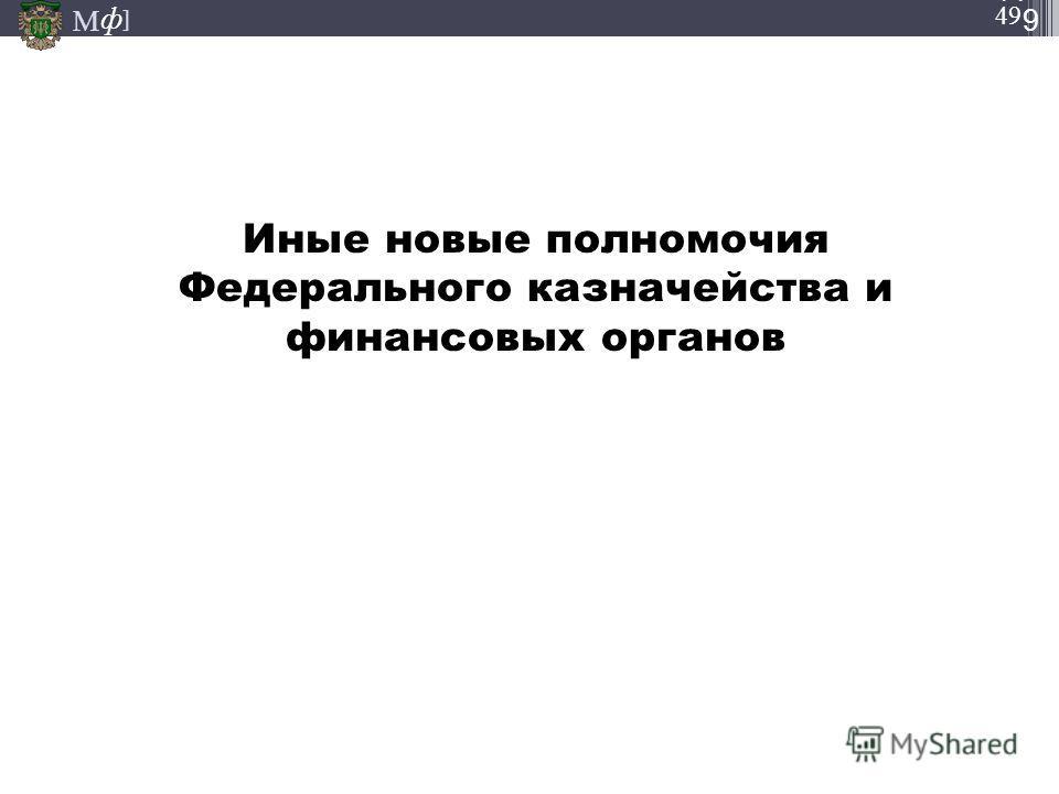 М ] ф М ] ф 49 Иные новые полномочия Федерального казначейства и финансовых органов 05.12.2013 СЛА ЙД4949